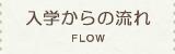 入学からの流れ FLOW