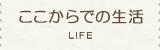 ここからでの生活 LIFE